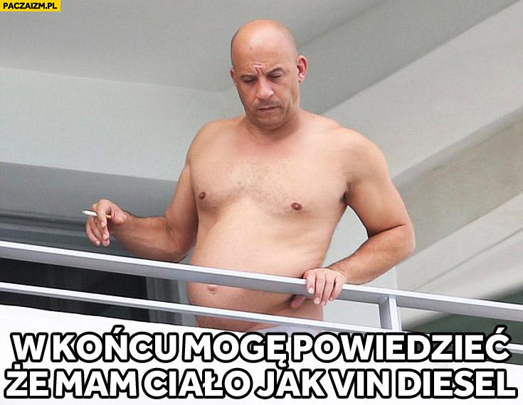 W końcu mogę powiedzieć że mam ciało jak Vin Diesel gruby brzuch