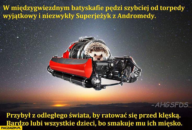 W międzygwiezdnym batyskafie pędzi szybciej od torpedy wyjątkowy i niezwykły superjeżyk z andromedy, przybył z odległego świata by ratować się przed klęską bardzo lubi wszystkie dzieci bo smakuje mu ich mięsko jeż jeżyk