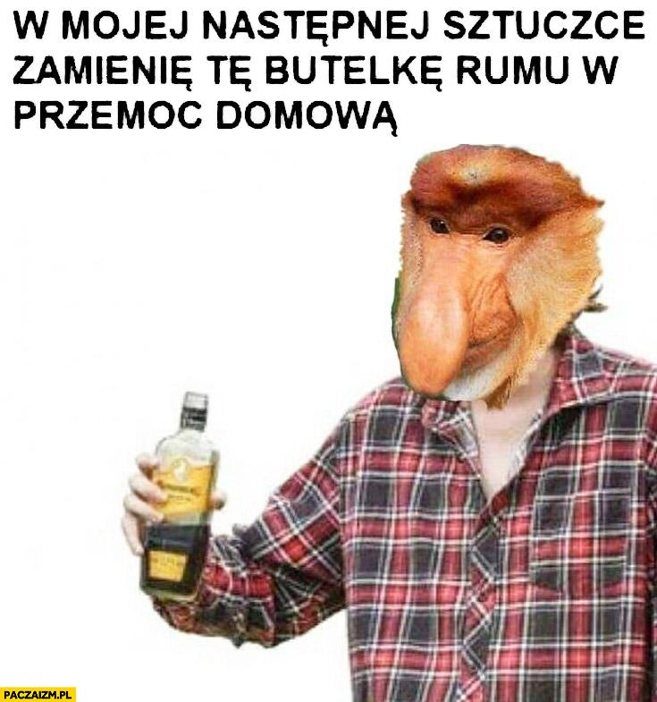 W mojej następnej sztuczce zamienię tę butelkę rumu w przemoc domowa typowy Polak nosacz małpa