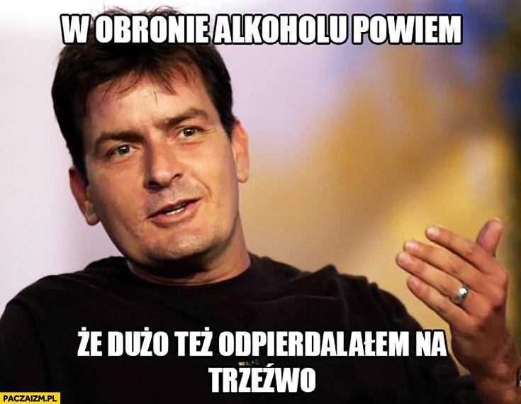 W obronie alkoholu powiem, że dużo też odwalałem na trzeźwo Charlie Sheen