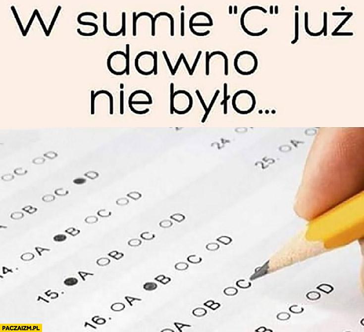 """W sumie """"c"""" już dawno nie było na teście egzaminie sprawdzianie"""