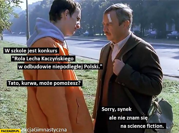 W szkole jest konkurs rola Lecha Kaczyńskiego w odbudowie niepodległej Polski, tato może pomożesz? Sorry synek, nie znam się na science fiction Dzień Świra sekcja gimnastyczna