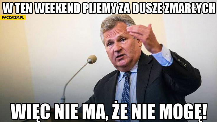 W ten weekend pijemy za dusze zmarłych więc nie ma że nie mogę Kwaśniewski