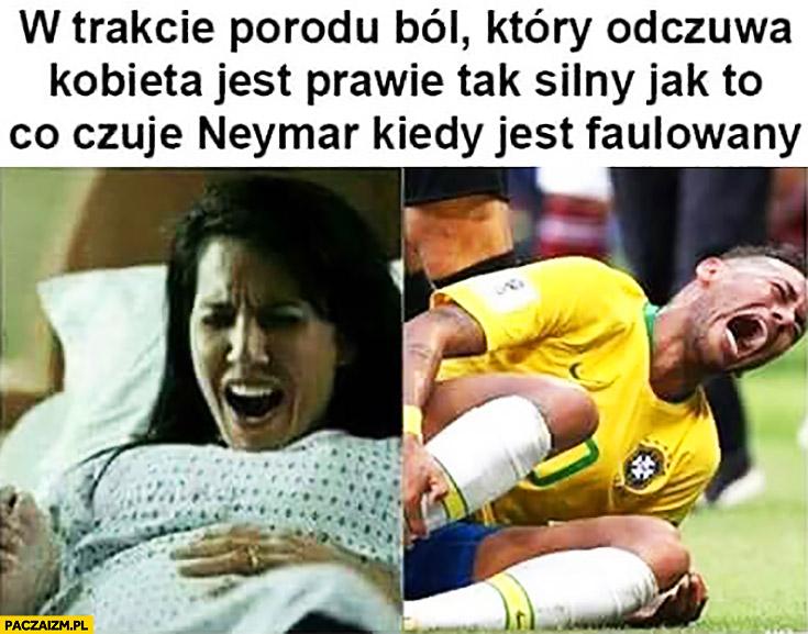 W trakcie porodu ból, który odczuwa kobieta jest prawie tak silny jak to co czuje Neymar kiedy jest faulowany