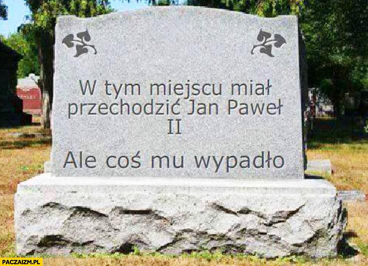 W tym miejscu miał przechodzić Jan Paweł 2 II ale coś mu wypadło pomnik tablica nagrobek