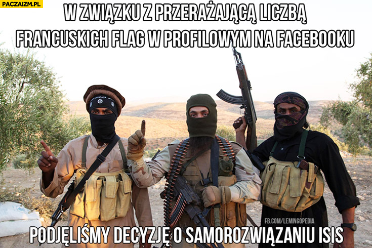 W związku z przerażającą liczbą francuskich flag w profilowym na facebooku podjęliśmy decyzję o samorozwiązaniu ISIS