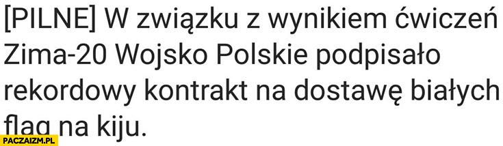 W związku z wynikiem ćwiczeń zima-20 wojsko polskie podpisało rekordowy kontrakt na dostawę białych flag na kiju