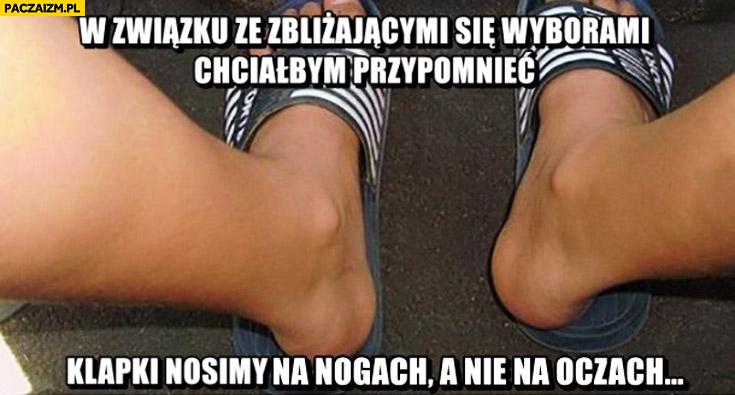 W związku ze zbliżającymi się wyborami chciałbym przypomnieć klapki nosimy na nogach nie na oczach