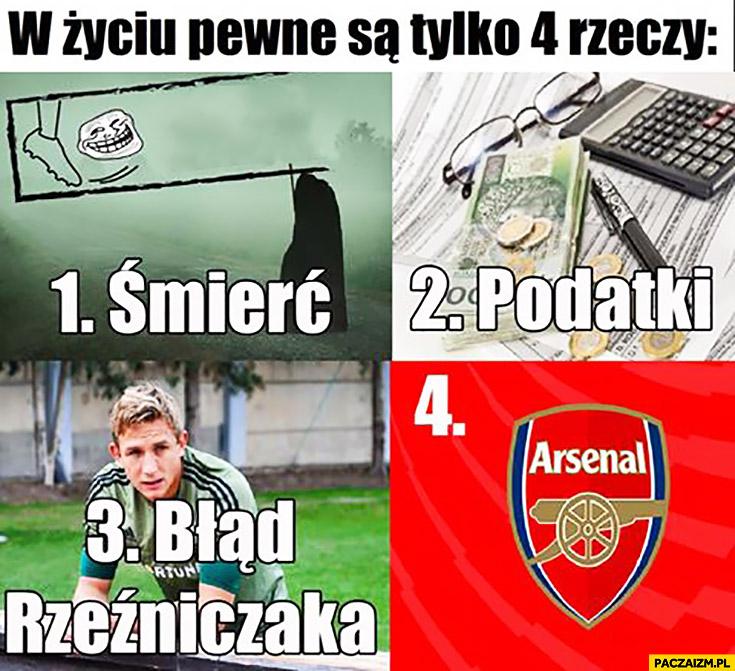 W życiu pewne są tylko 4 rzeczy: 1. śmierć, 2. podatki, 3. błąd Rzeźniczaka, 4. Arsenal
