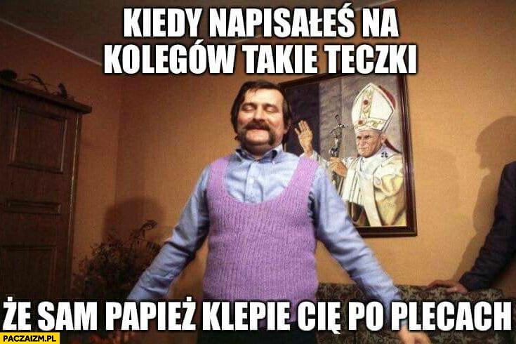 Wałęsa Bolek kiedy napisałeś na kolegów takie teczki, że sam Papież klepie Cię po plecach