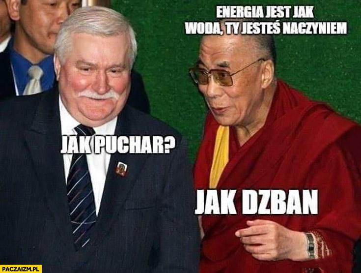 Wałęsa Dalajlama energia jest jak woda Ty jesteś naczyniem. Jak puchar? Jak dzban