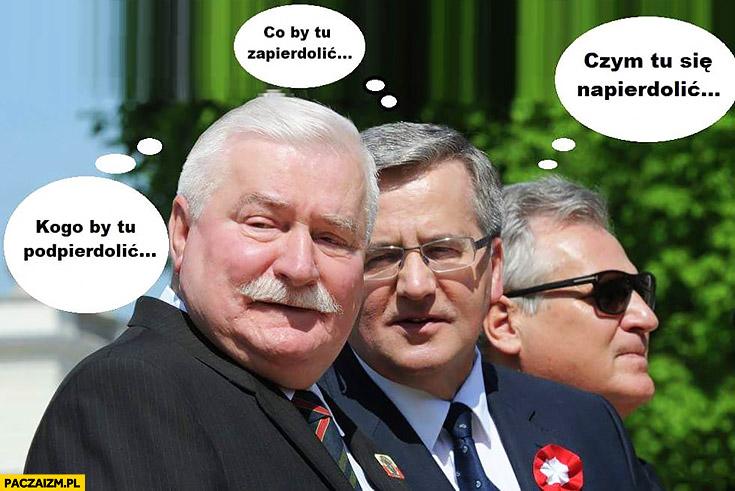 Wałęsa kogo by tu podpierdzielić, Komorowski co by tu zapierdzielić, Kwaśniewski czym by się tu napierdzielić