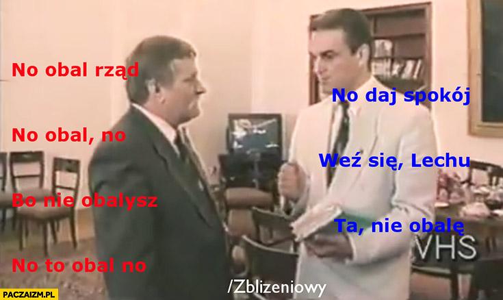 Wałęsa Pawlak obalenie rządu Olszewskiego: no obal rząd no, daj spokój, no obal, no weź się Lechu, bo nie obalisz, ta nie obalę, no to obal no Dzień Świra Zbliżeniowy