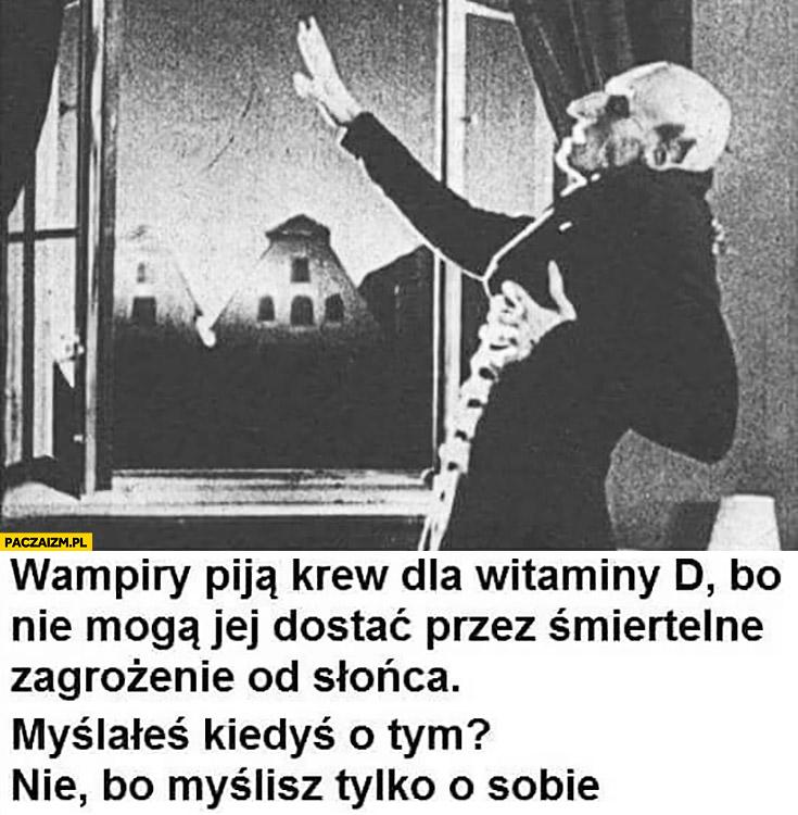 Wampiry piją krew dla witaminy D bo nie mogą jej dostać ze słońca myślałeś o tym nie bo myślisz tylko o sobie