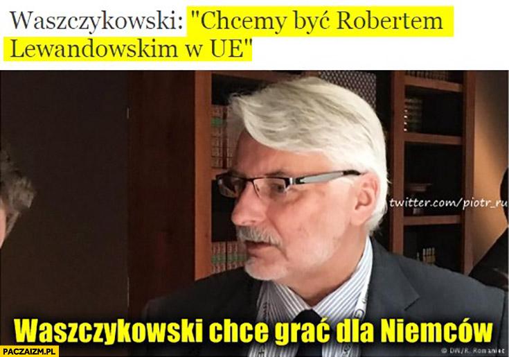 Waszczykowski: chcemy być Robertem Lewandowskim w UE. Waszczykowski chce grac dla Niemców