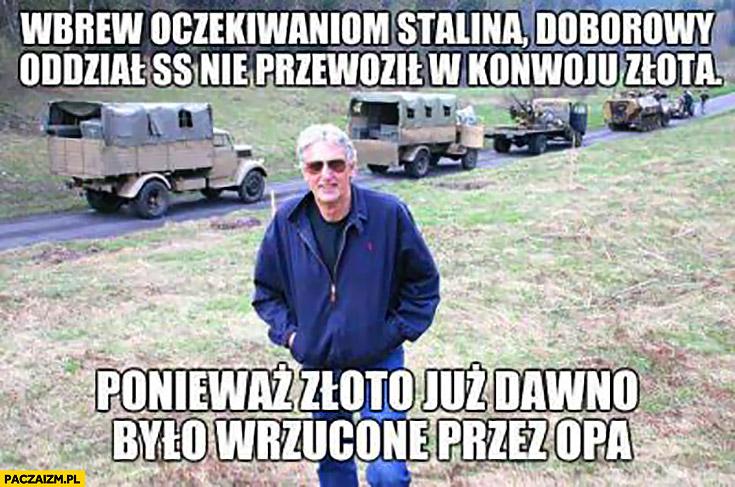 Wbrew oczekiwaniom Stalina doborowy oddział SS nie przewoził w konwoju złota, ponieważ złoto już dawno było wrzucone przez OPa Wołoszański