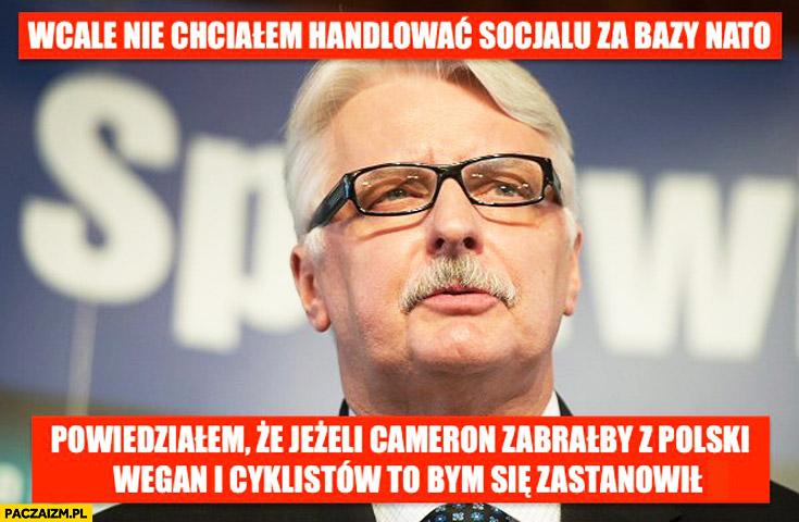 Wcale nie chciałem handlować socjalu za bazy NATO jeżeli Cameron zabrałby z Polski wegan i cyklistów to bym się zastanowił Waszczykowski
