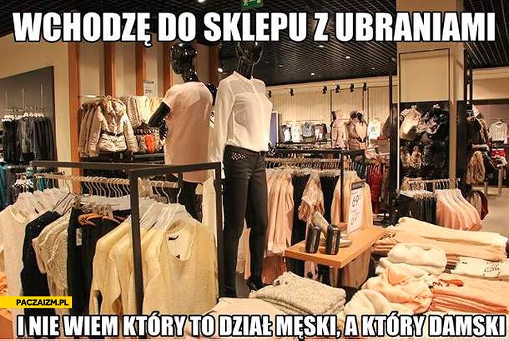 Wchodzę do sklepu z ubraniami i nie wiem który to dział męski a który damski