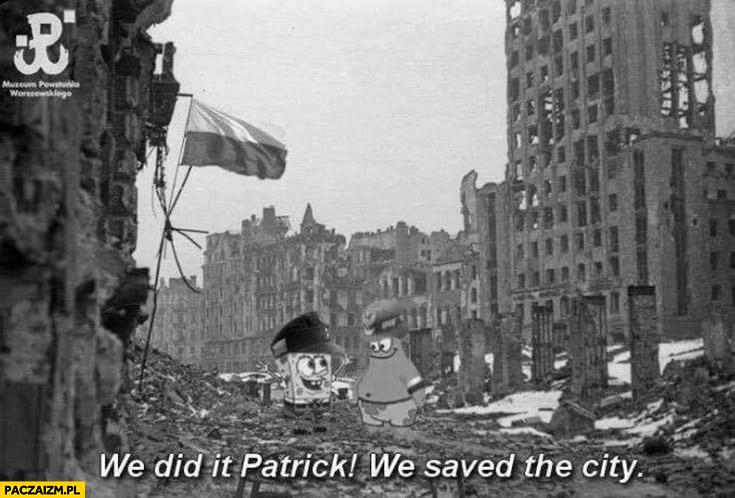 We did it Patrick, we saved the city. Powstanie Warszawskie Spongebob Warszawa uratowaliśmy miasto