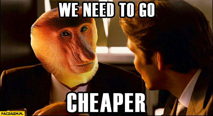 We need to go cheaper deeper Incepcja typowy Polak nosacz małpa