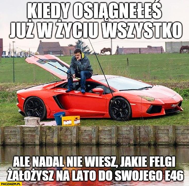 Wędkarz na Lamborghini kiedy osiągnąłeś już w życiu wszystko ale nadal nie wiesz jakie felgi założysz na lato do swojego BMW E46 Lambo