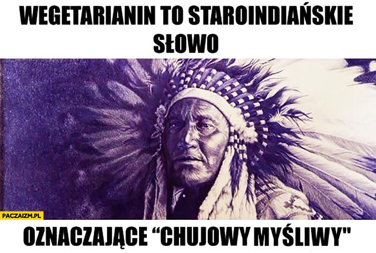 Wegetarianin to staroindiańskie słowo oznaczające kijowy myśliwy
