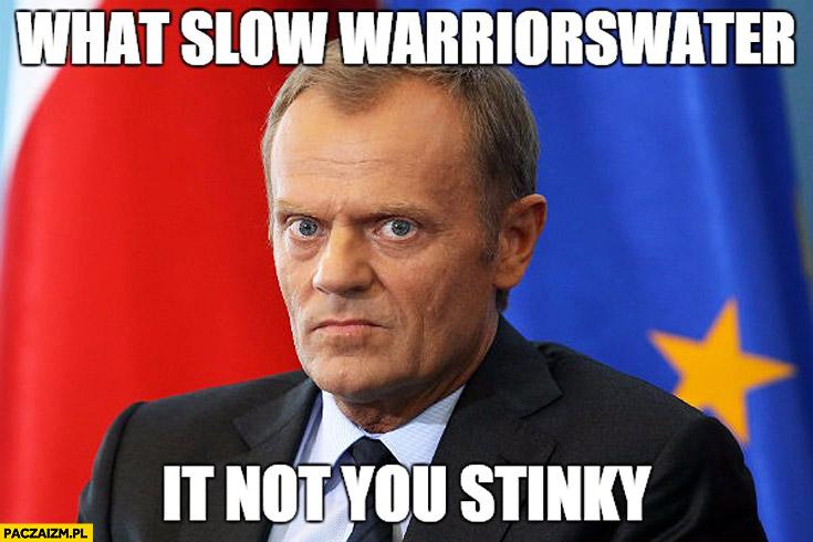 What slow warriorswater it not you stinky co wolno wojewodzie to nie Tobie smrodzie Tusk
