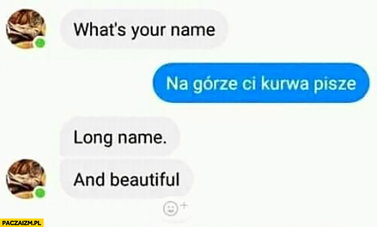 What's your name? Na górze Ci kurna pisze. Long name, and beautiful