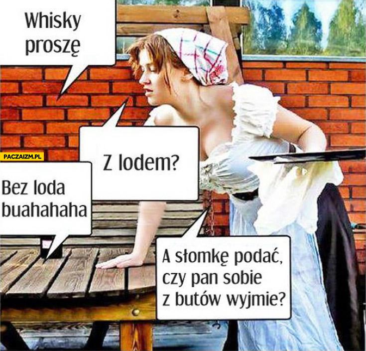 Whisky proszę bez loda słomkę podać czy pan sobie z butów wyjmie?