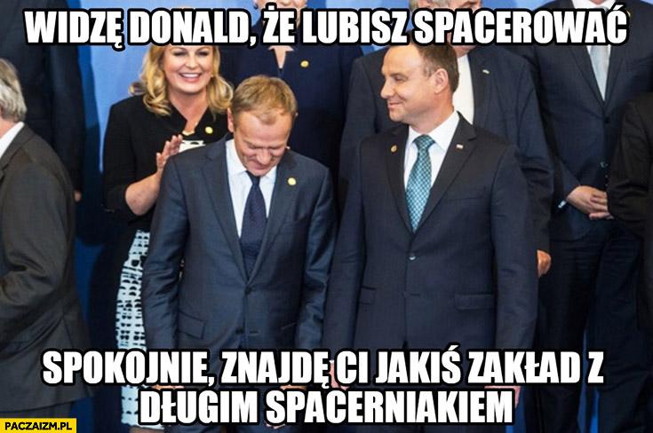 Widzę Donald, że lubisz spacerować znajdę Ci jakiś zakład z długim spacerniakiem Tusk Andrzej Duda