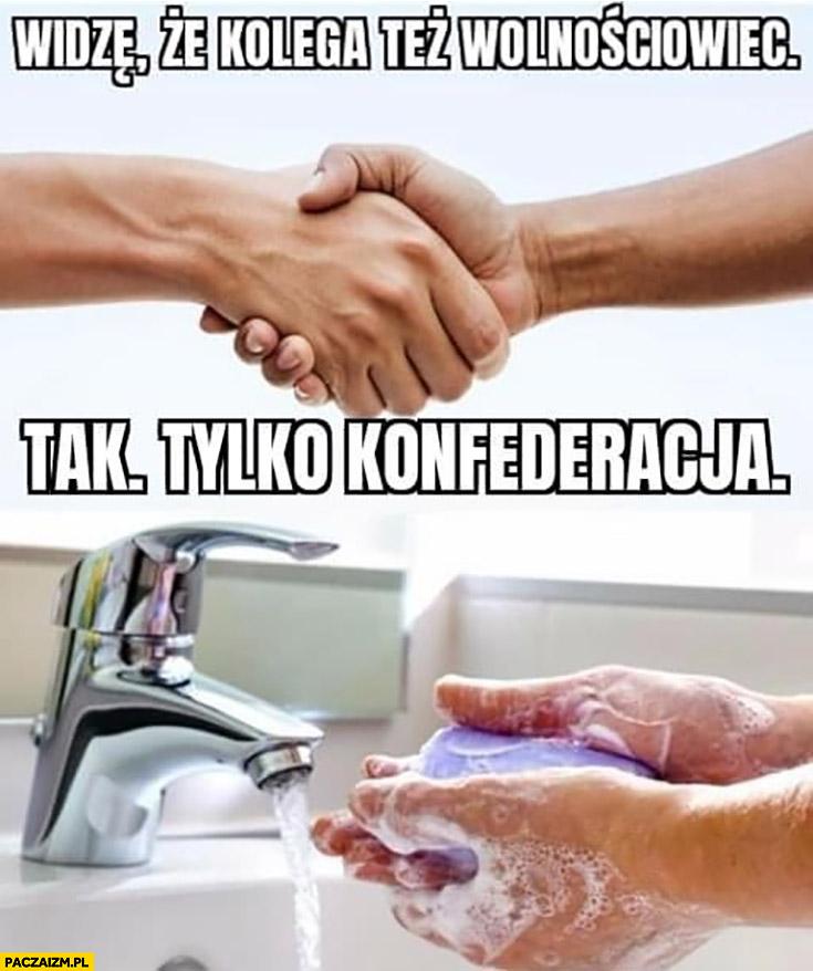 Widzę, że kolega też wolnościowiec, tak tylko konfederacja myje ręce