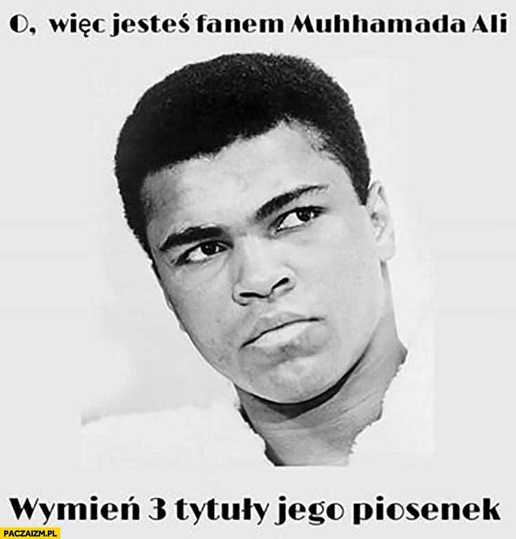 Więc jesteś fanem Muhammada Ali? Wymień 3 tytuły jego piosenek