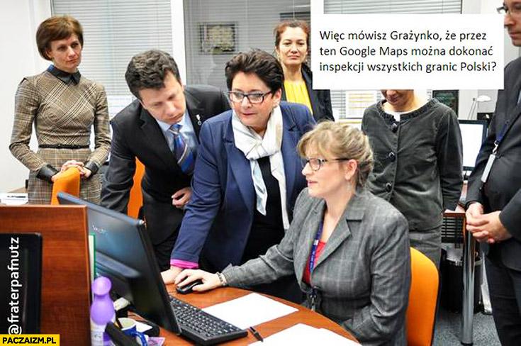 Więc mówisz Grażynko że przez Google Maps można dokonać inspekcji granic Polski?