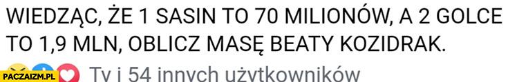 Wiedząc, że 1 Sasin to 70 milionów a 2 Golce to 19 mln oblicz masę Beaty Kozidrak