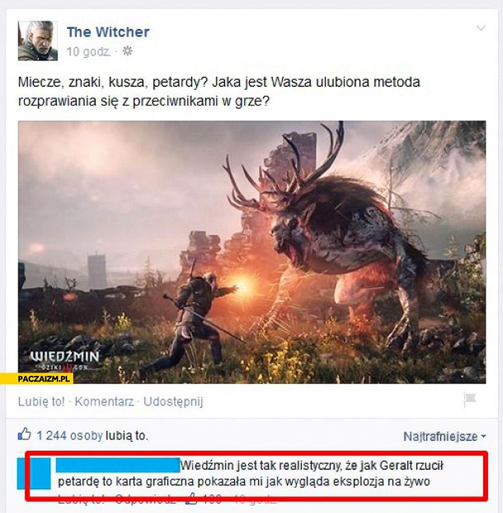Wiedźmin jest tak realistyczny że jak Geralt rzucił petardę to karta graficzna pokazała mi jak wygląda eksplozja na żywo