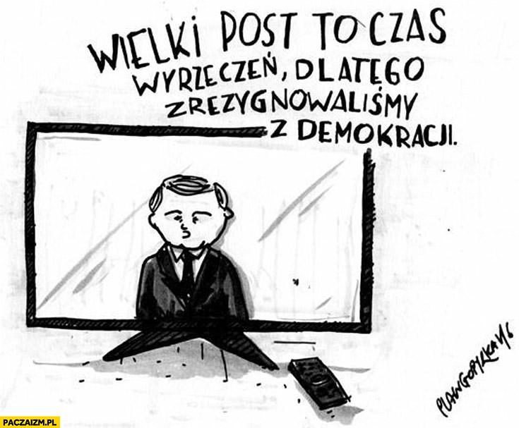Wielki post to czas wyrzeczeń dlatego zrezygnowaliśmy z demokracji PiS Kaczyński