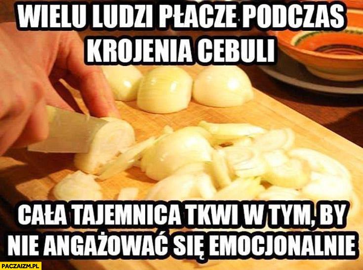 Wielu ludzi płacze podczas krojenia cebuli cała tajemnica tkwi w tym by nie angażować się emocjonalnie