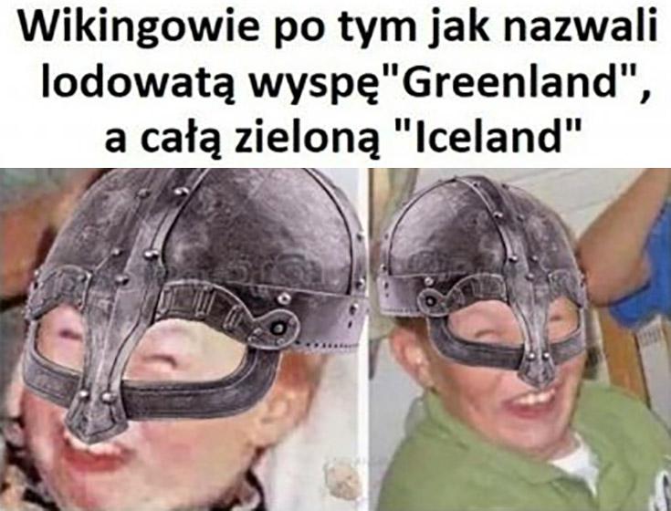 Wikingowie po tym jak nazwali lodowatą wyspę Greenland a całą zieloną Iceland śmieją się