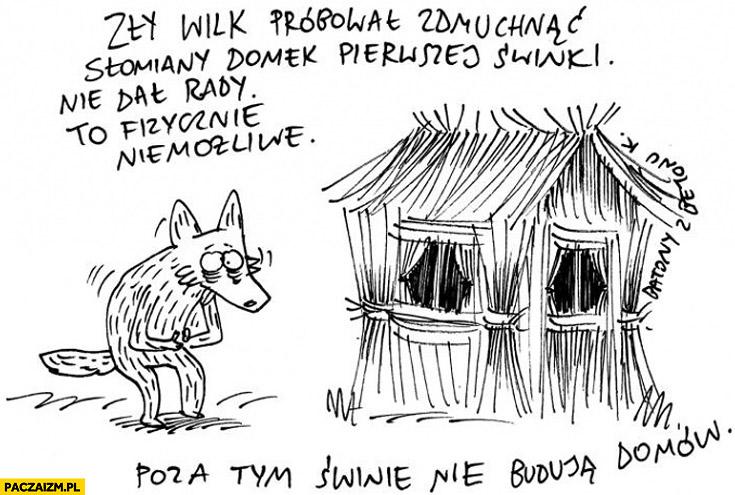Wilk próbował zdmuchnąć domek świnki nie dał rady, to fizycznie niemożliwe poza tym świnie nie budują domów