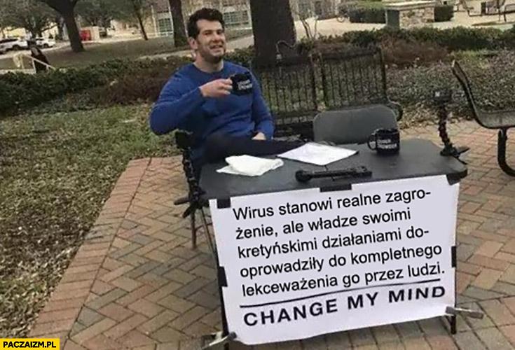 Wirus stanowi realne zagrożenie ale władze kretyńskimi działaniami doprowadziły do kompletnego lekceważenia go przez ludzi change my mind
