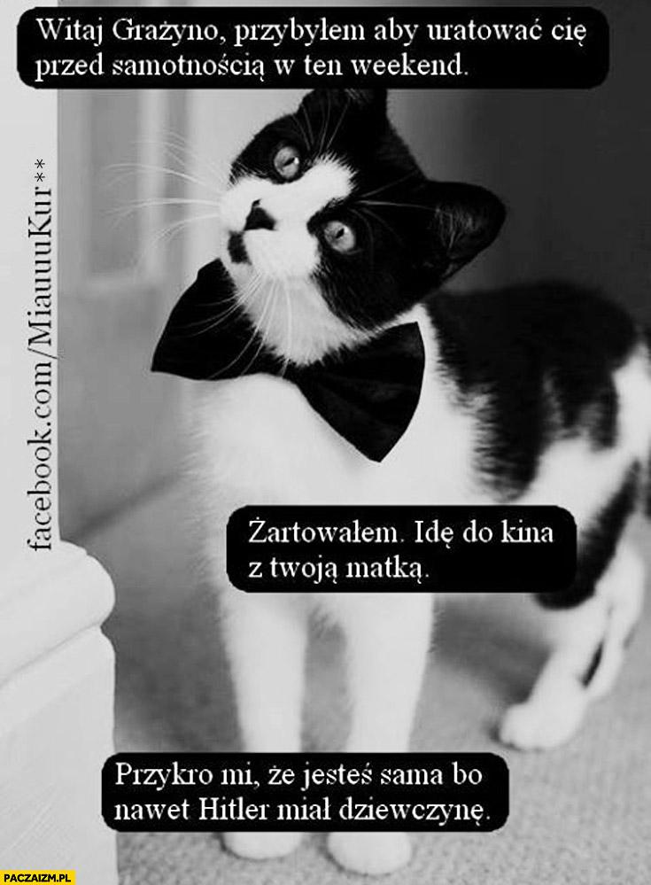 Witaj Grażyno przybyłem aby uratować Cię przed samotnością w ten weekend żartowałem idę do kina z Twoją matką kot