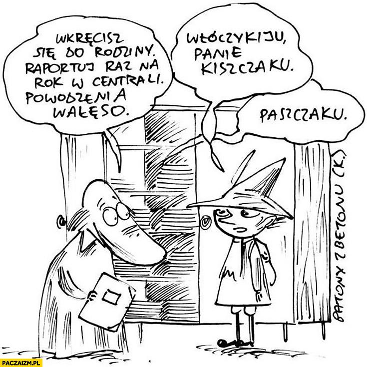 Wkręcisz się do rodziny, raportuj raz na rok w centrali, powodzenia Wałęso. Włóczykiju panie Kiszczaku, Paszczaku. Muminki