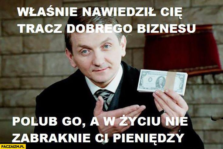 Właśnie nawiedził Cię Janusz Tracz dobrego biznesu. Polub go a w życiu nie zabraknie Ci pieniędzy