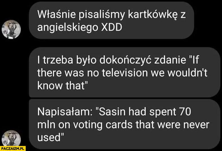 Właśnie pisaliśmy kartkówkę z angielskiego napisałam, że bez telewizji byśmy nie wiedzieli ze Sasin przewalił 70 milionów na wybory które się nie odbyły