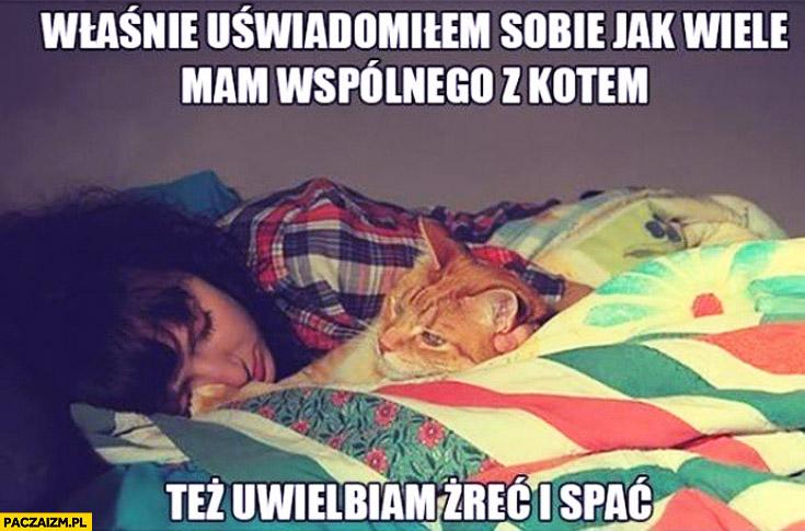 Właśnie uświadomiłem sobie jak wiele wspólnego mam z kotem też uwielbiam żreć i spać