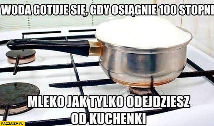 Woda gotuje się gdy osiągnie 100 stopni mleko jak tylko odejdziesz od kuchenki