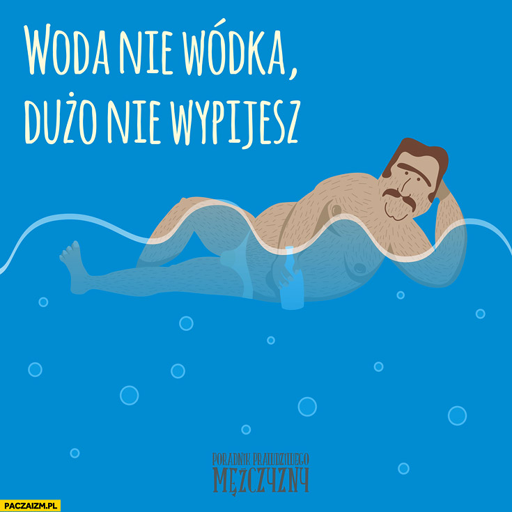 Woda nie wódka dużo nie wypijesz