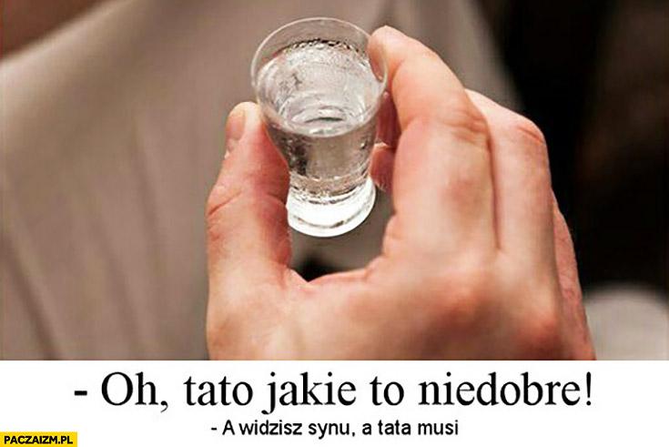 Wódka alkohol: oh tato jakie to niedobre, a widzisz synu tata musi