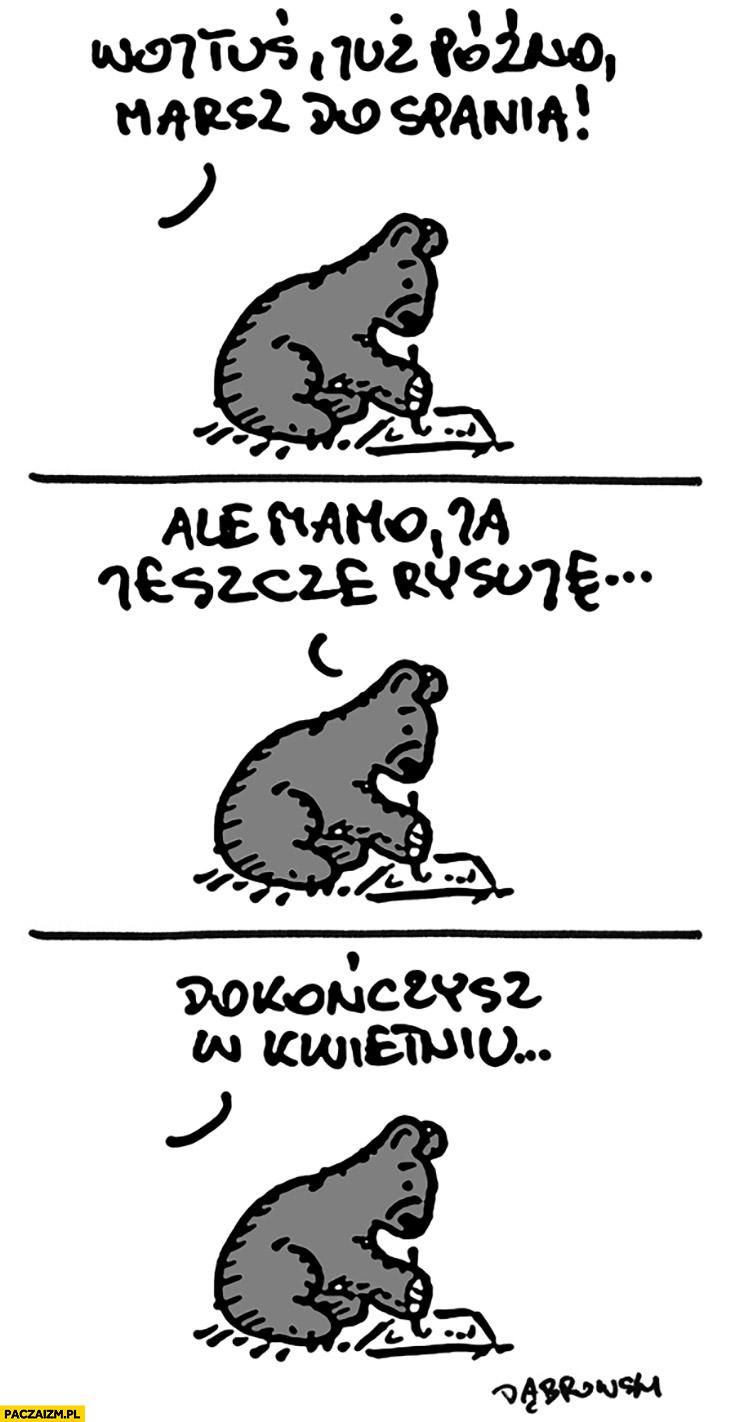 Wojtuś już późno, marsz do spania, ale mamo ja jeszcze rysuję, dokończysz w kwietniu miś niedźwiadek dąbrowski