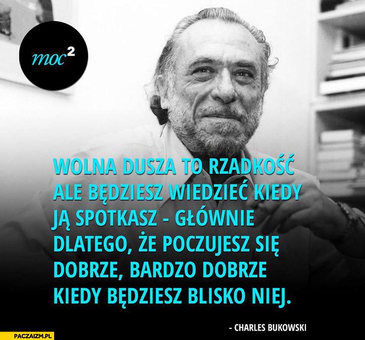 Wolna dusza to rzadkość poczujesz się bardzo dobrze będąc blisko niej Bukowski